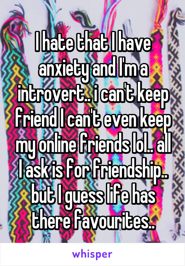 I hate that I have anxiety and I'm a introvert.. i can't keep friend I can't even keep my online friends lol.. all I ask is for friendship.. but I guess life has there favourites..