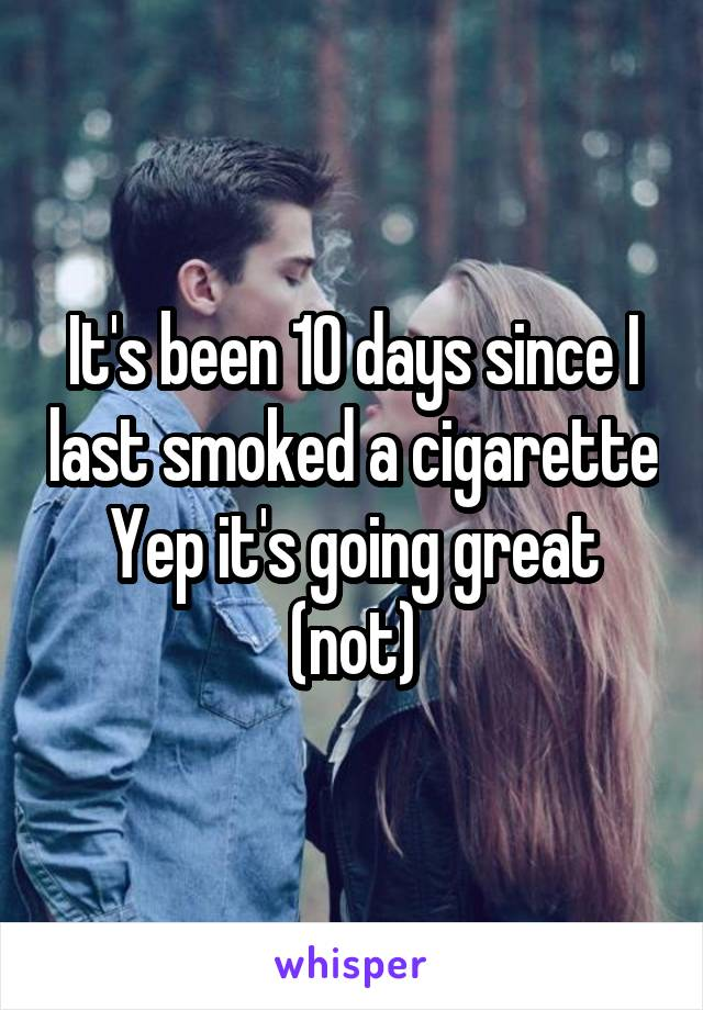 It's been 10 days since I last smoked a cigarette Yep it's going great (not)
