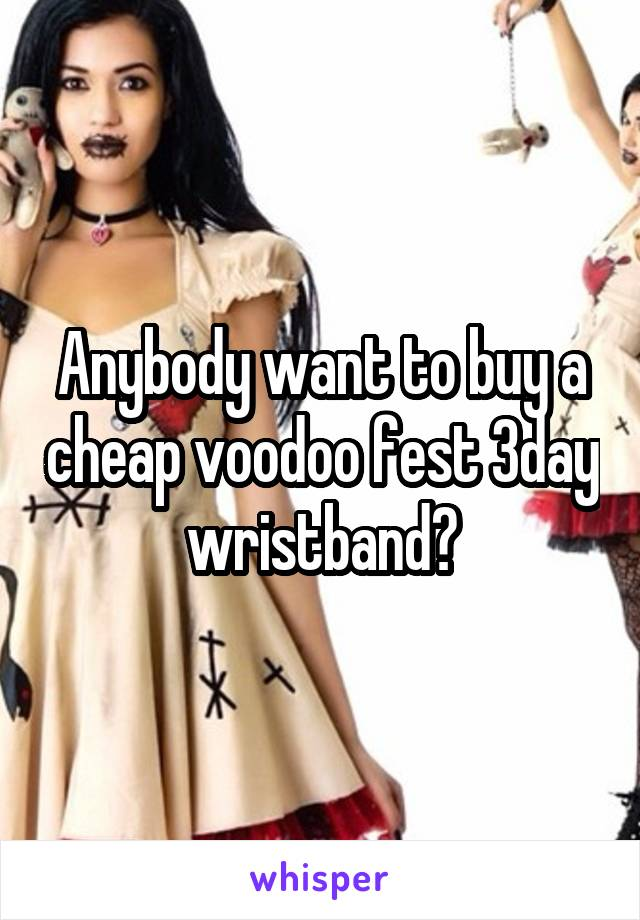 Anybody want to buy a cheap voodoo fest 3day wristband?