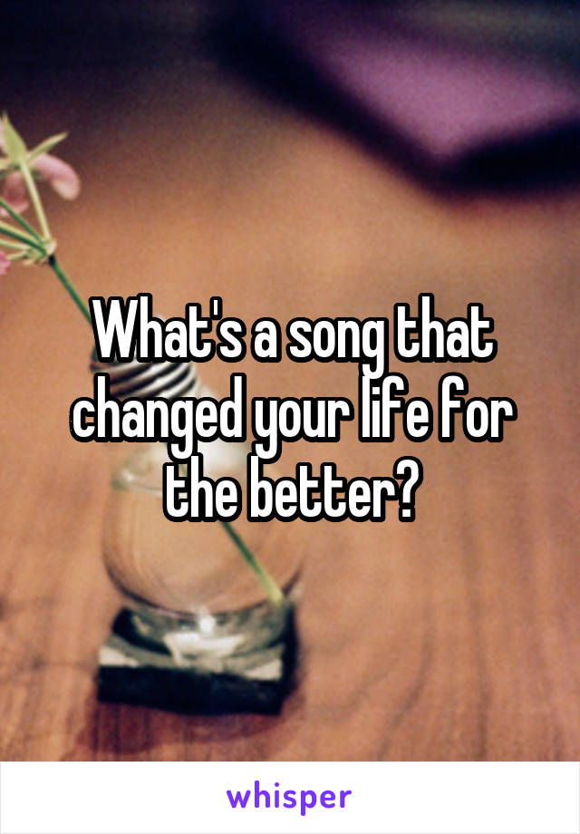 What's a song that changed your life for the better?