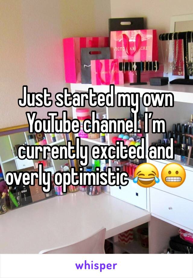 Just started my own YouTube channel. I'm currently excited and overly optimistic 😂😬