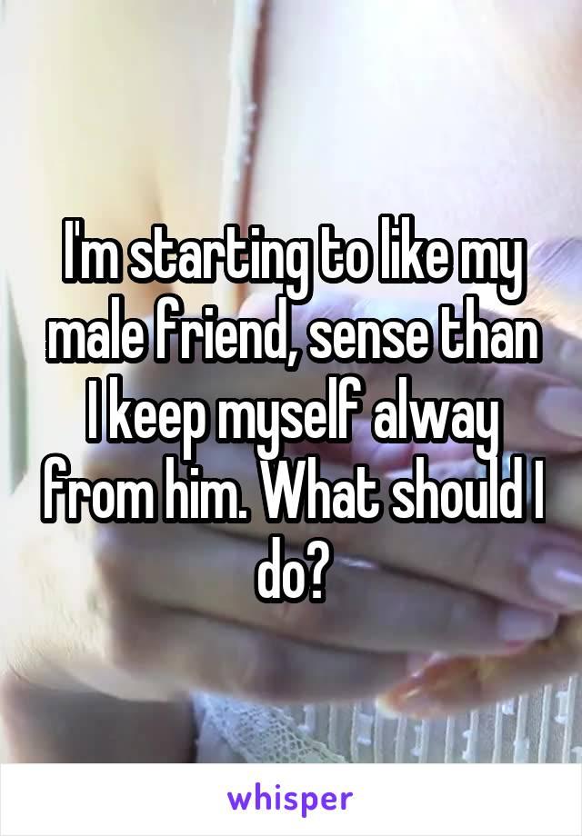 I'm starting to like my male friend, sense than I keep myself alway from him. What should I do?