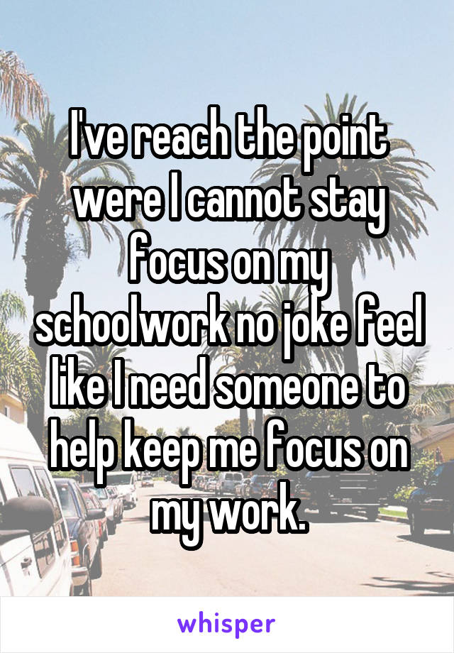 I've reach the point were I cannot stay focus on my schoolwork no joke feel like I need someone to help keep me focus on my work.