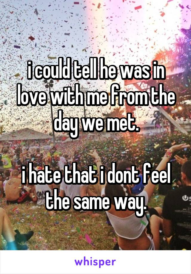 i could tell he was in love with me from the day we met.  i hate that i dont feel the same way.