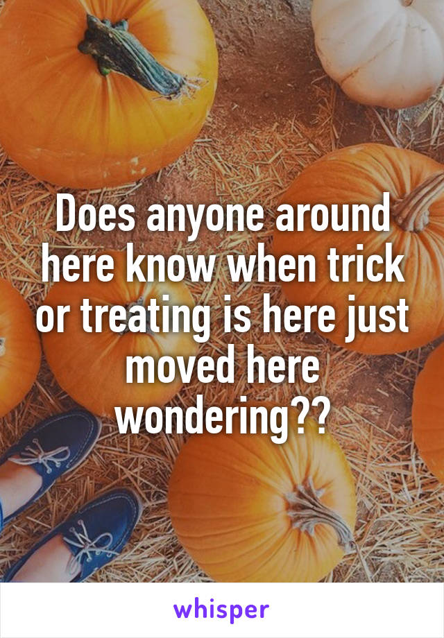 Does anyone around here know when trick or treating is here just moved here wondering??