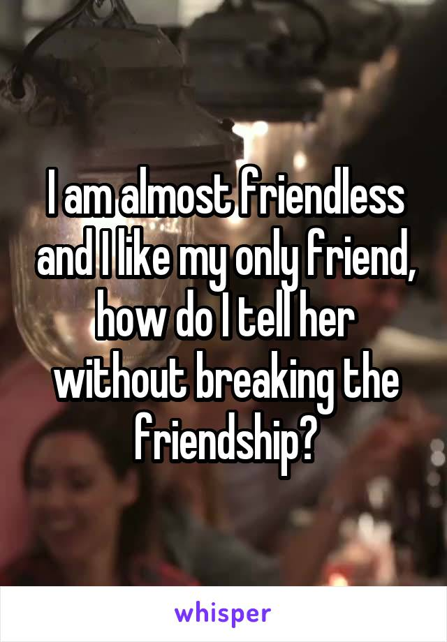 I am almost friendless and I like my only friend, how do I tell her without breaking the friendship?