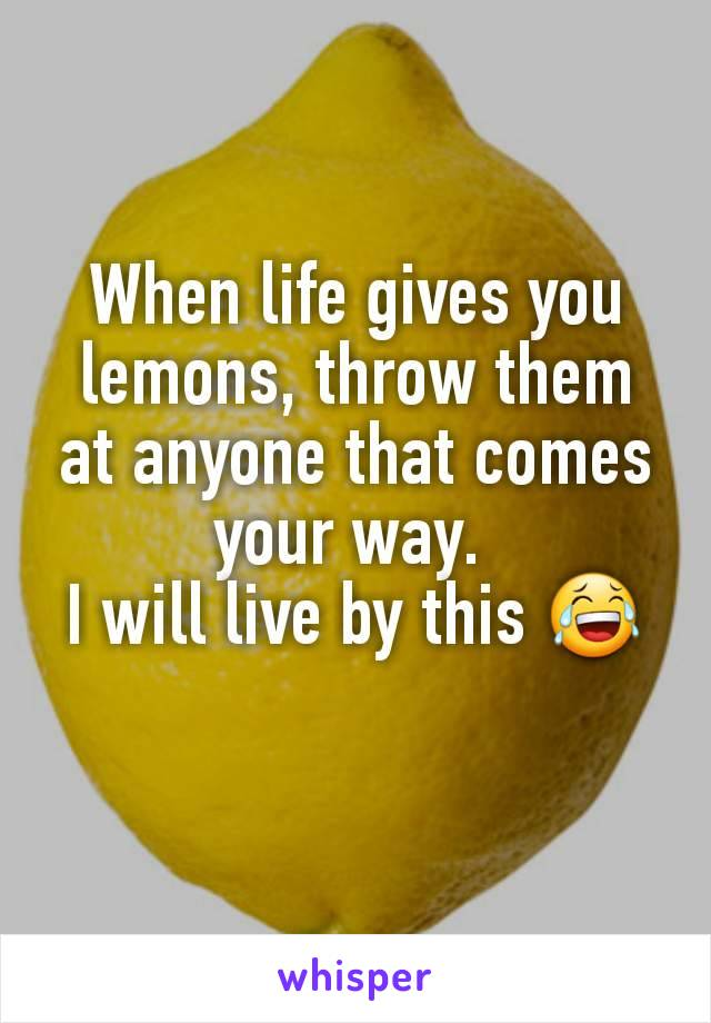 When life gives you lemons, throw them at anyone that comes your way.  I will live by this 😂