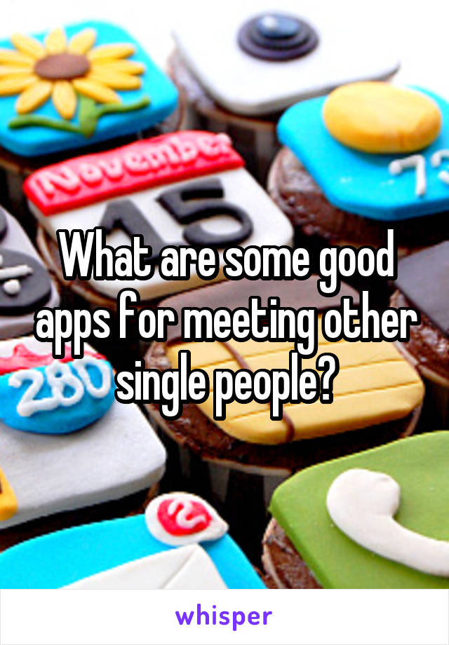 What are some good apps for meeting other single people?