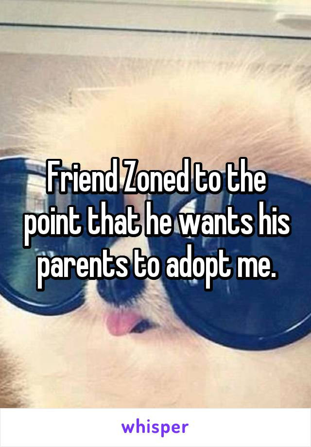 Friend Zoned to the point that he wants his parents to adopt me.
