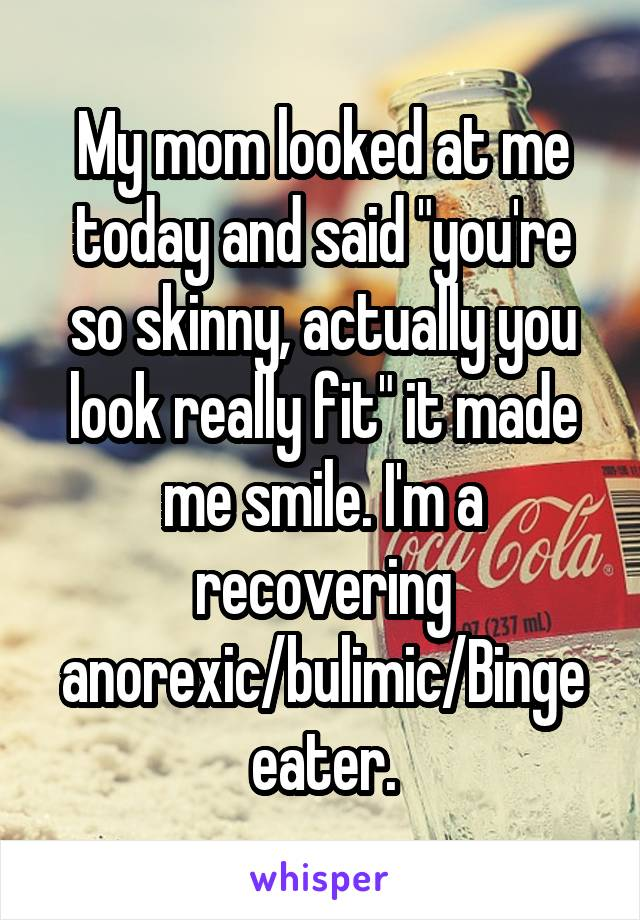 """My mom looked at me today and said """"you're so skinny, actually you look really fit"""" it made me smile. I'm a recovering anorexic/bulimic/Binge eater."""