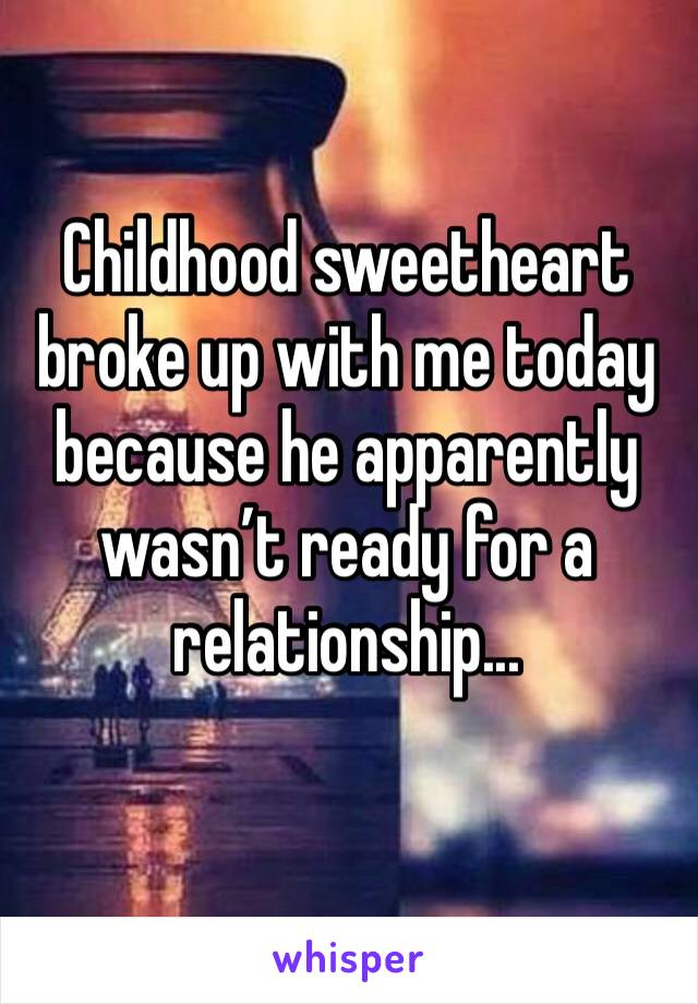 Childhood sweetheart broke up with me today because he apparently wasn't ready for a relationship...