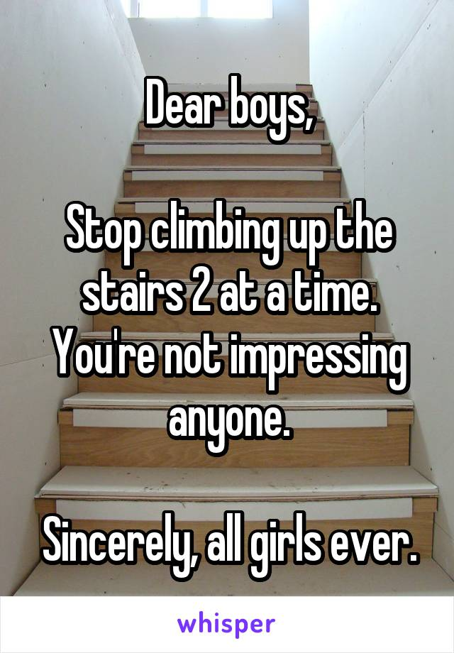Dear boys,  Stop climbing up the stairs 2 at a time. You're not impressing anyone.  Sincerely, all girls ever.