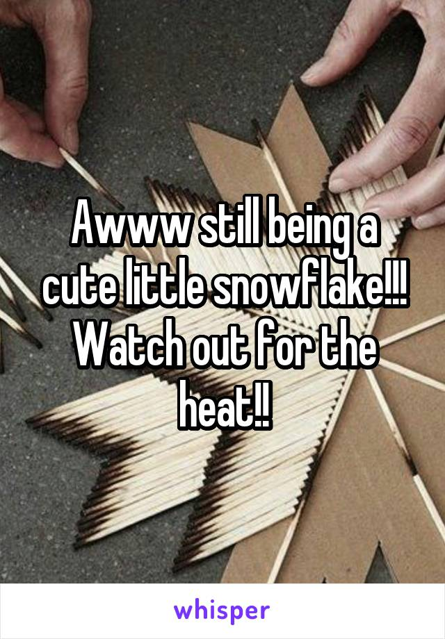 Awww still being a cute little snowflake!!! Watch out for the heat!!