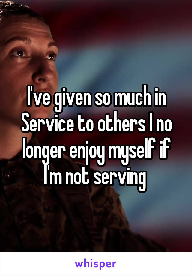 I've given so much in Service to others I no longer enjoy myself if I'm not serving