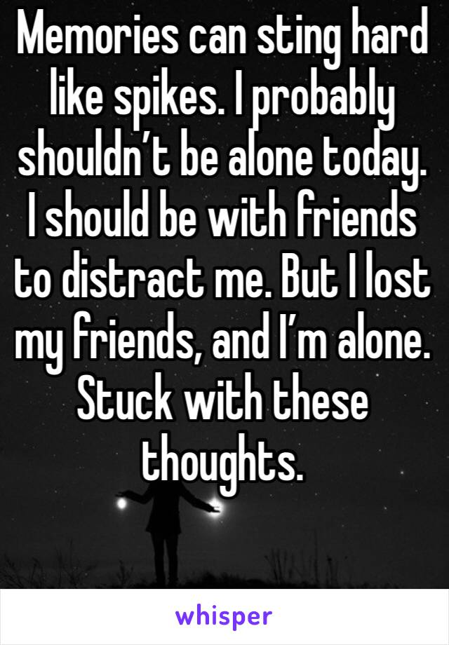 Memories can sting hard like spikes. I probably shouldn't be alone today. I should be with friends to distract me. But I lost my friends, and I'm alone. Stuck with these thoughts.