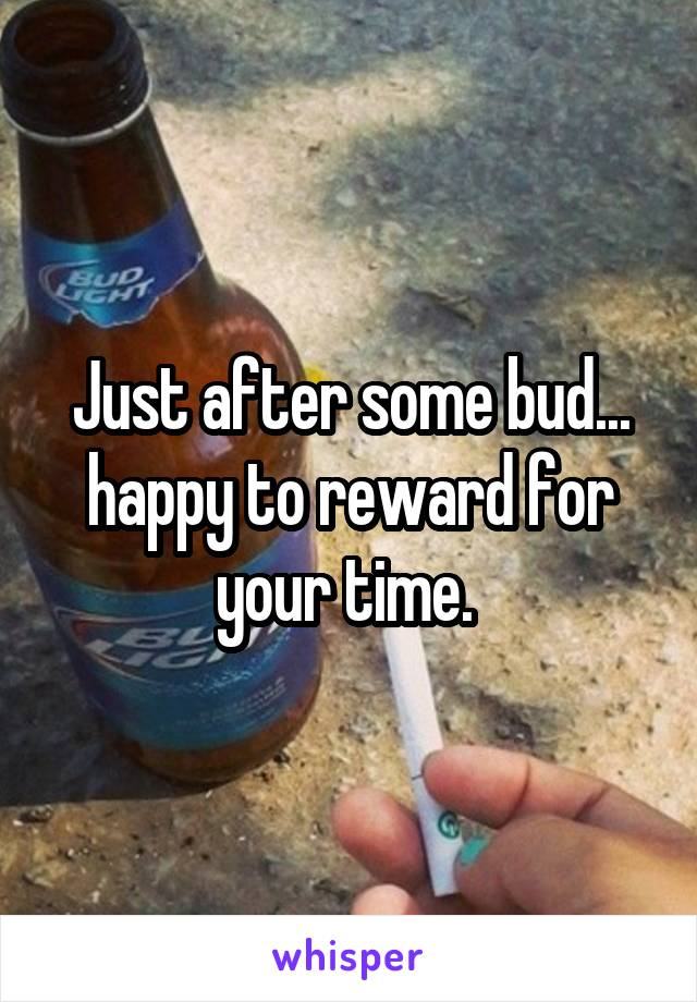 Just after some bud... happy to reward for your time.