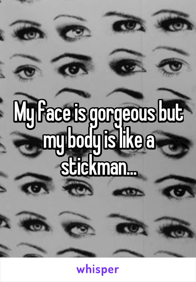 My face is gorgeous but my body is like a stickman...