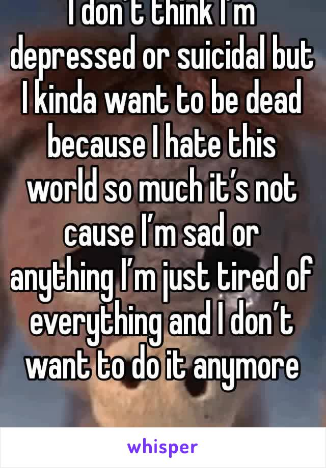 I don't think I'm depressed or suicidal but I kinda want to be dead because I hate this world so much it's not cause I'm sad or anything I'm just tired of everything and I don't want to do it anymore