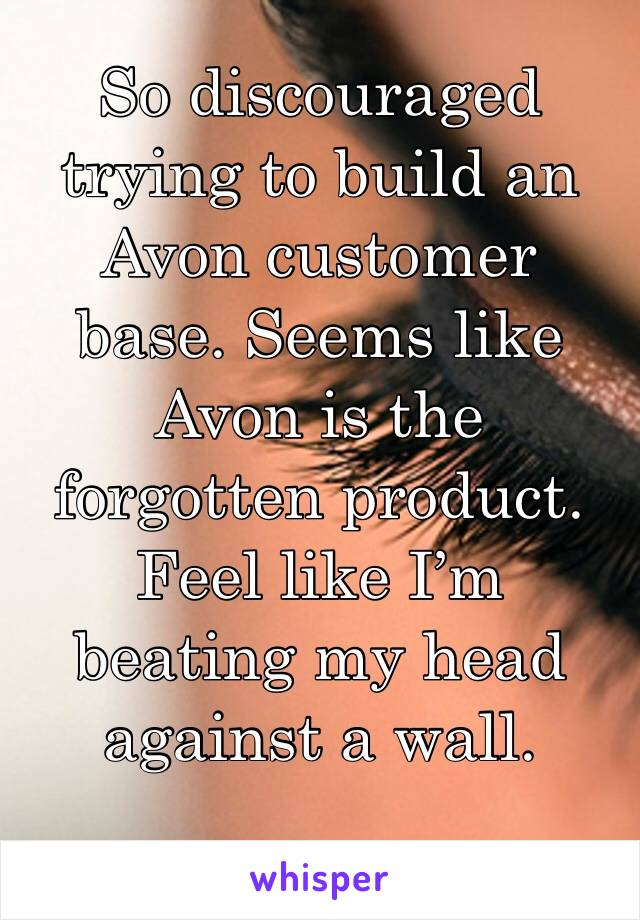 So discouraged trying to build an Avon customer base. Seems like Avon is the forgotten product. Feel like I'm beating my head against a wall.