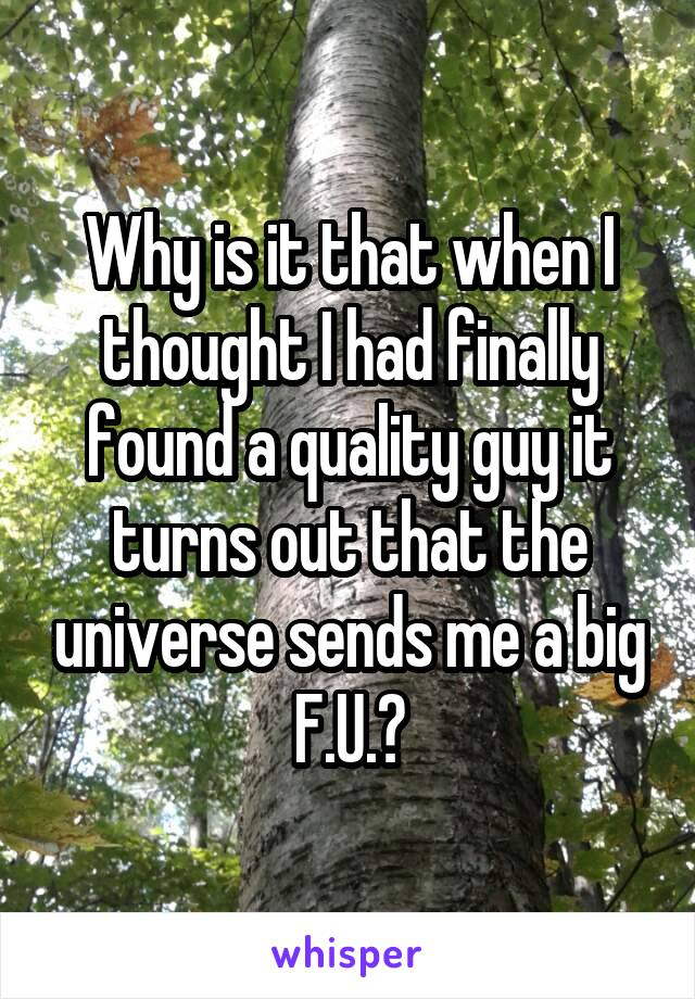 Why is it that when I thought I had finally found a quality guy it turns out that the universe sends me a big F.U.?