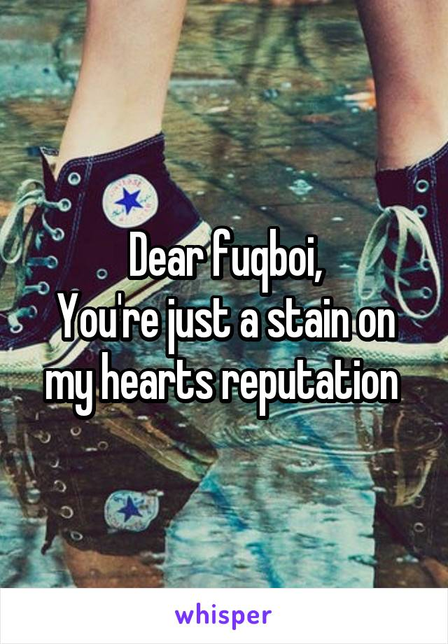 Dear fuqboi, You're just a stain on my hearts reputation