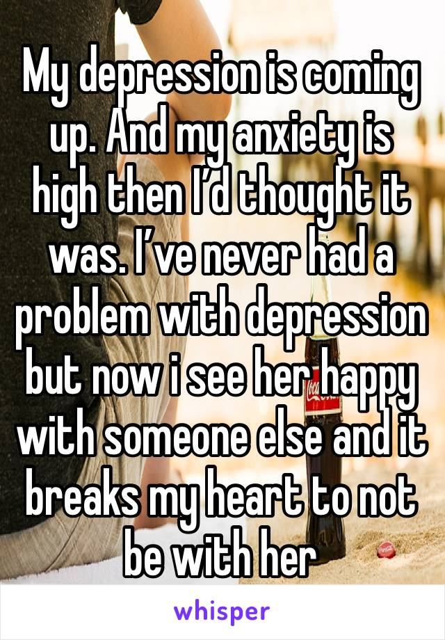 My depression is coming up. And my anxiety is high then I'd thought it was. I've never had a problem with depression but now i see her happy with someone else and it breaks my heart to not be with her