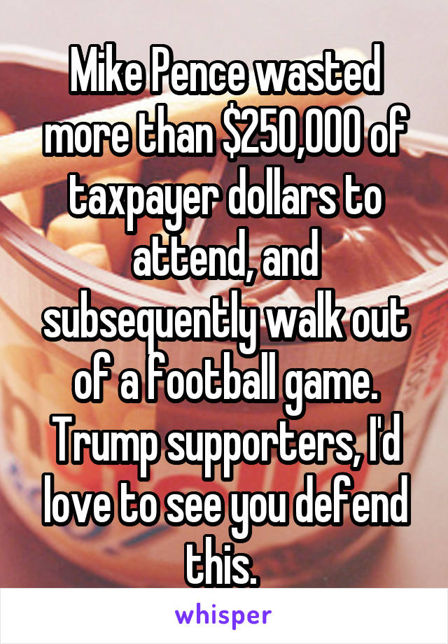 Mike Pence wasted more than $250,000 of taxpayer dollars to attend, and subsequently walk out of a football game. Trump supporters, I'd love to see you defend this.