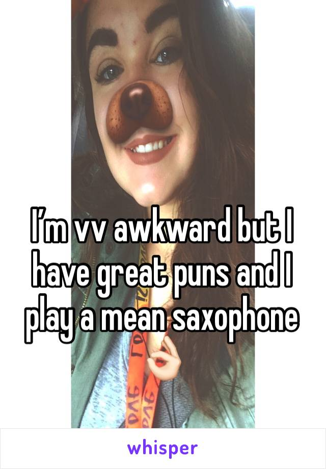 I'm vv awkward but I have great puns and I play a mean saxophone 👌🏻