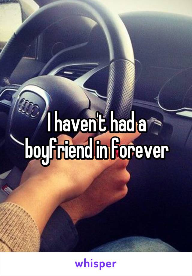 I haven't had a boyfriend in forever