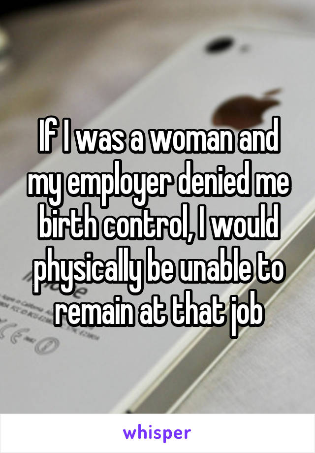If I was a woman and my employer denied me birth control, I would physically be unable to remain at that job