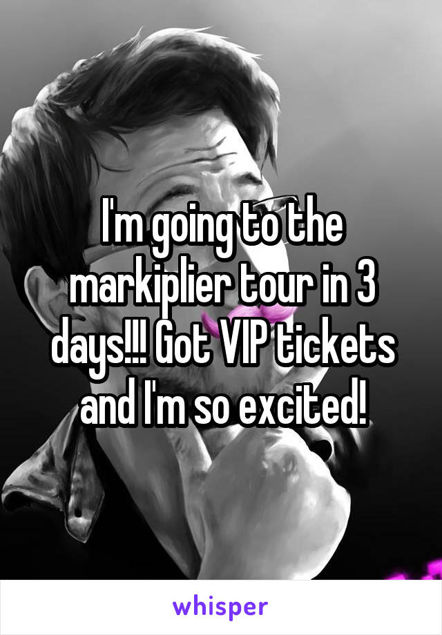 I'm going to the markiplier tour in 3 days!!! Got VIP tickets and I'm so excited!