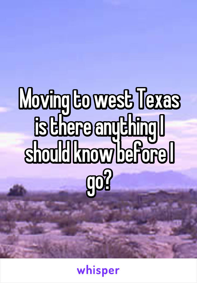 Moving to west Texas is there anything I should know before I go?