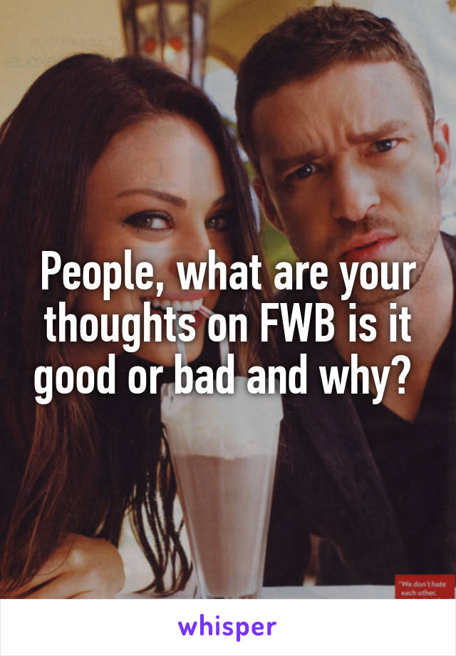 People, what are your thoughts on FWB is it good or bad and why?
