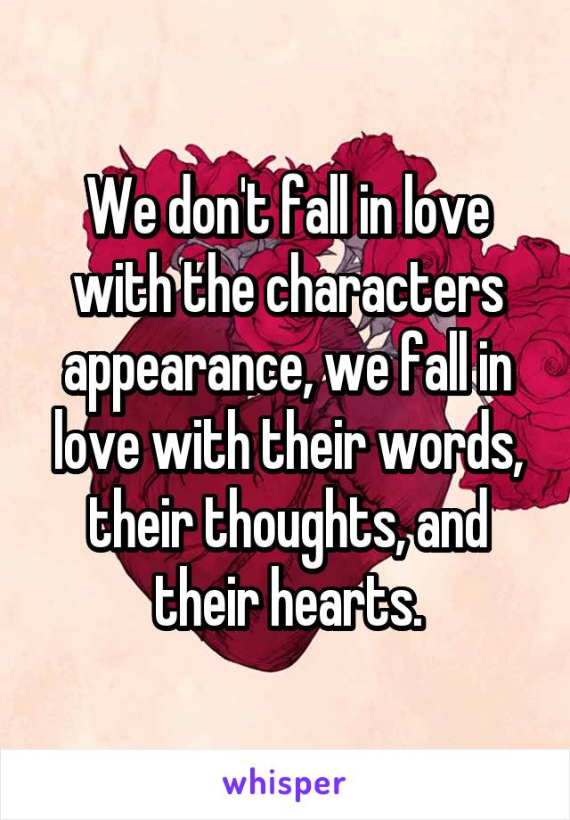 We don't fall in love with the characters appearance, we fall in love with their words, their thoughts, and their hearts.