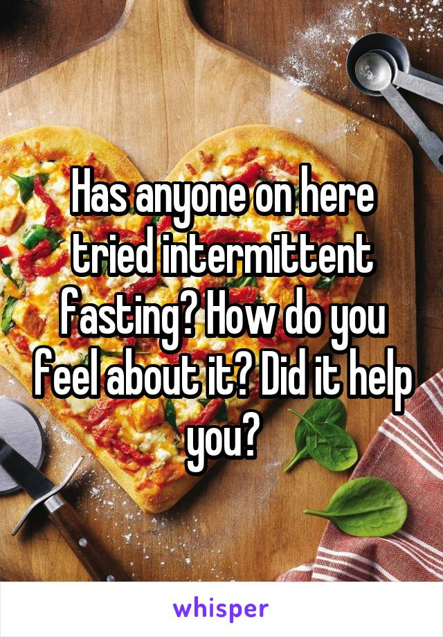Has anyone on here tried intermittent fasting? How do you feel about it? Did it help you?