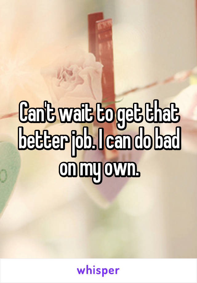 Can't wait to get that better job. I can do bad on my own.