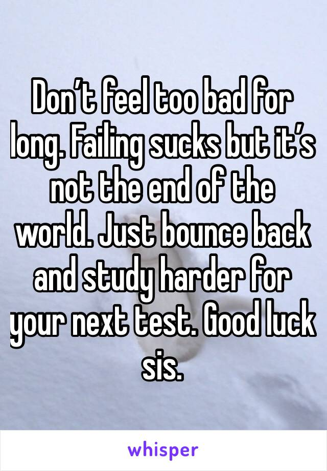 Don't feel too bad for long. Failing sucks but it's not the end of the world. Just bounce back and study harder for your next test. Good luck sis.