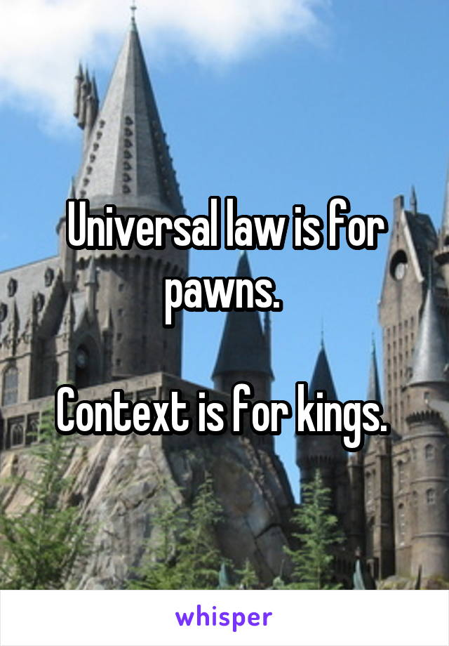 Universal law is for pawns.   Context is for kings.