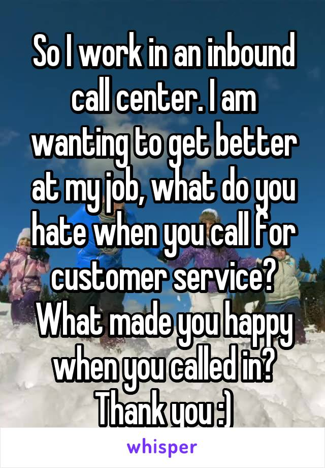 So I work in an inbound call center. I am wanting to get better at my job, what do you hate when you call for customer service? What made you happy when you called in? Thank you :)
