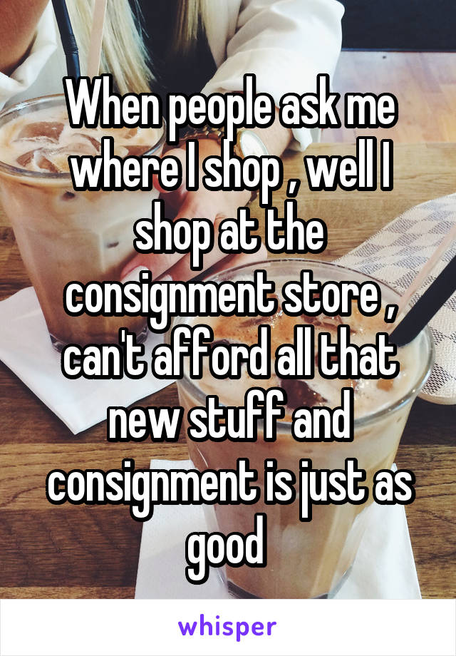 When people ask me where I shop , well I shop at the consignment store , can't afford all that new stuff and consignment is just as good