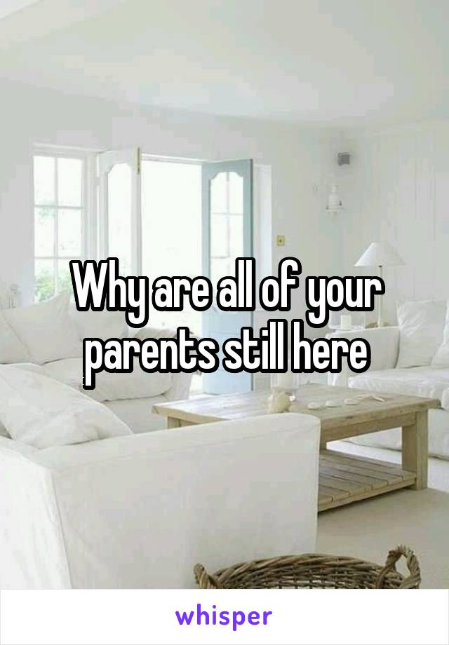 Why are all of your parents still here