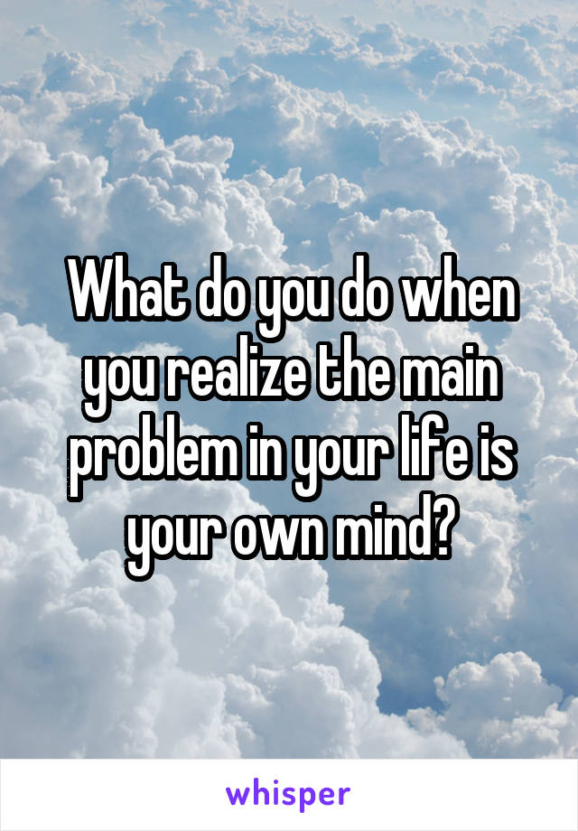 What do you do when you realize the main problem in your life is your own mind?