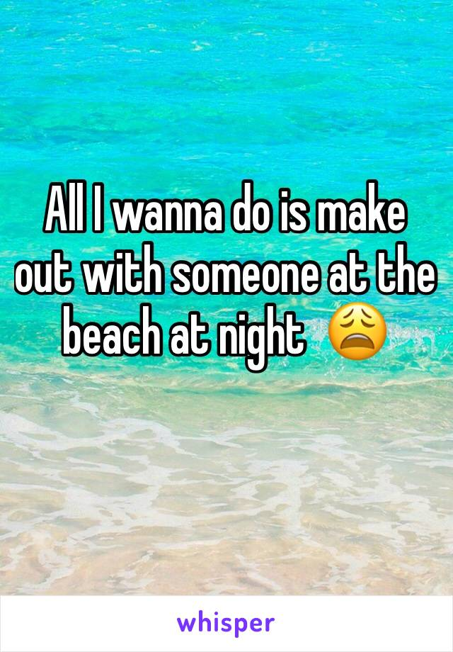 All I wanna do is make out with someone at the beach at night  😩