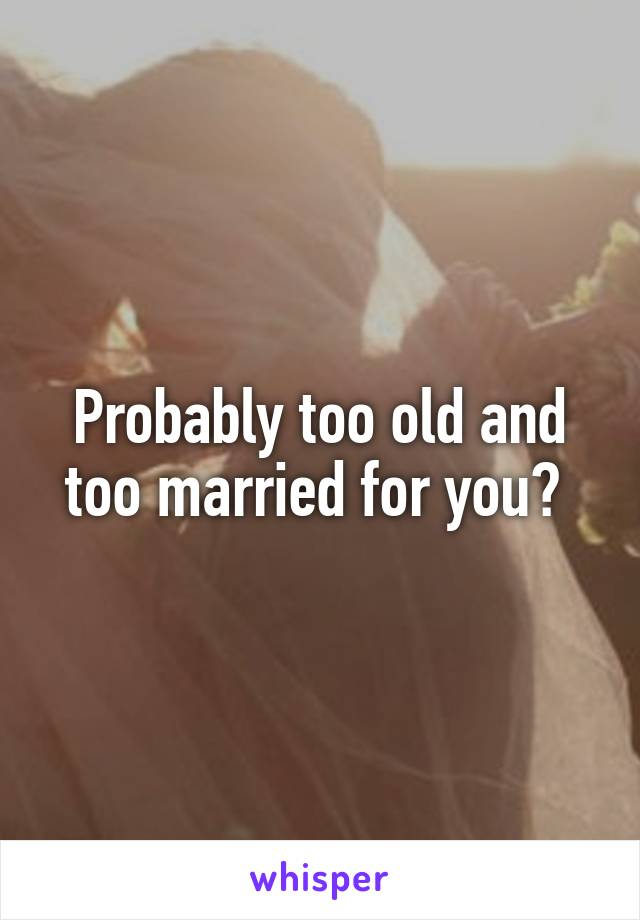 Probably too old and too married for you?