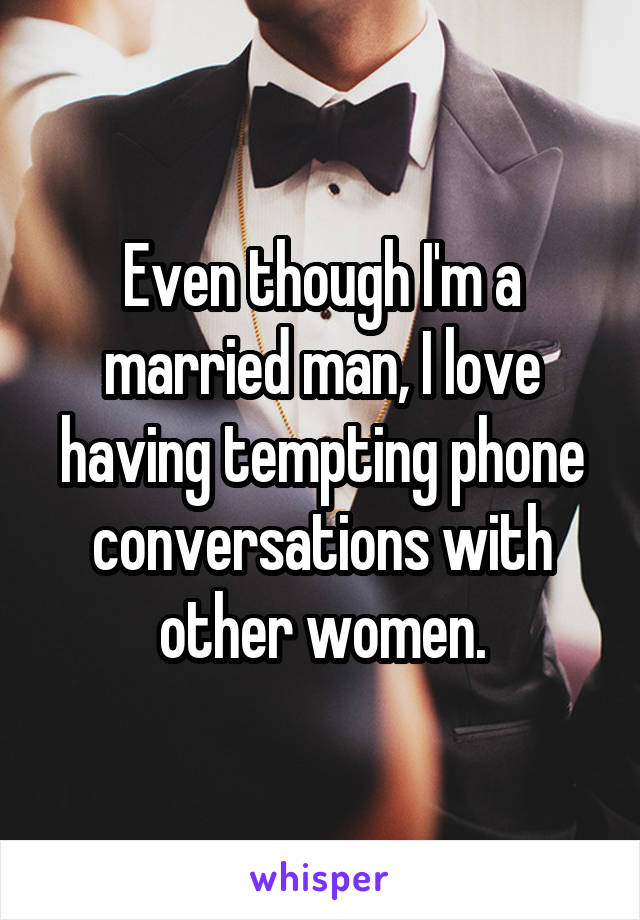 Even though I'm a married man, I love having tempting phone conversations with other women.