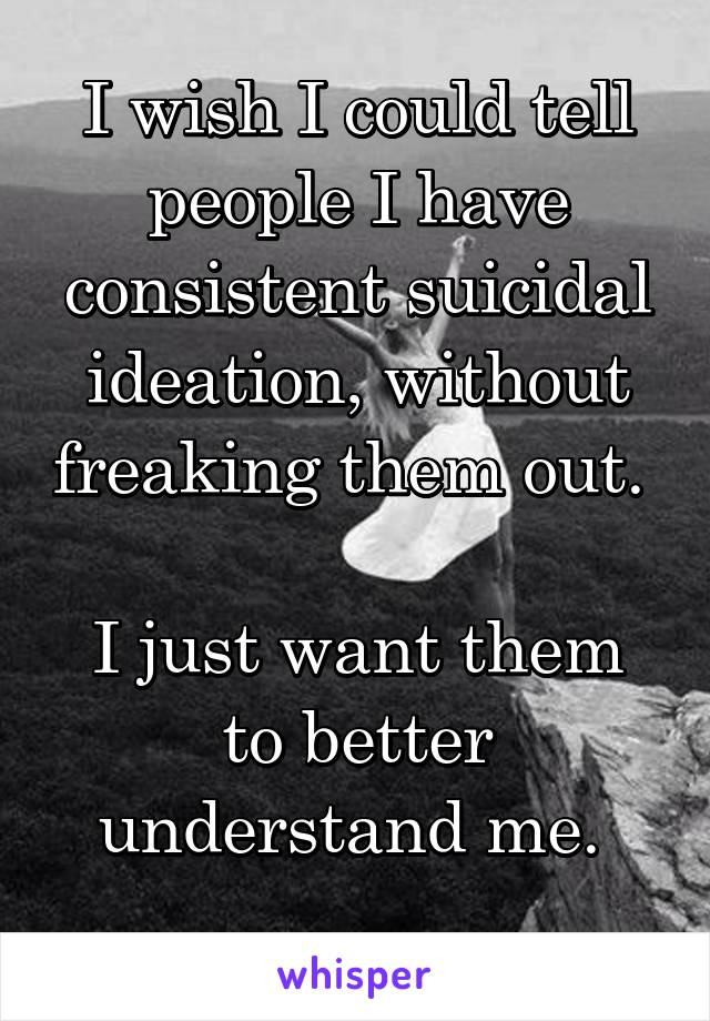 I wish I could tell people I have consistent suicidal ideation, without freaking them out.   I just want them to better understand me.