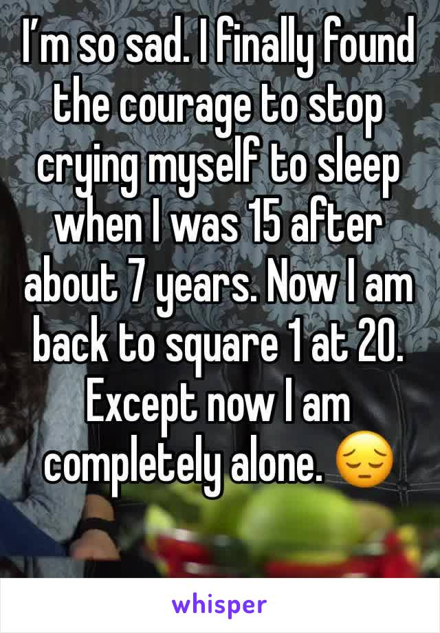 I'm so sad. I finally found the courage to stop crying myself to sleep when I was 15 after about 7 years. Now I am back to square 1 at 20. Except now I am completely alone. 😔