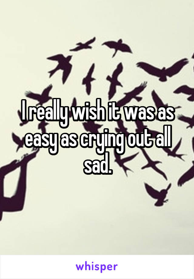 I really wish it was as easy as crying out all sad.