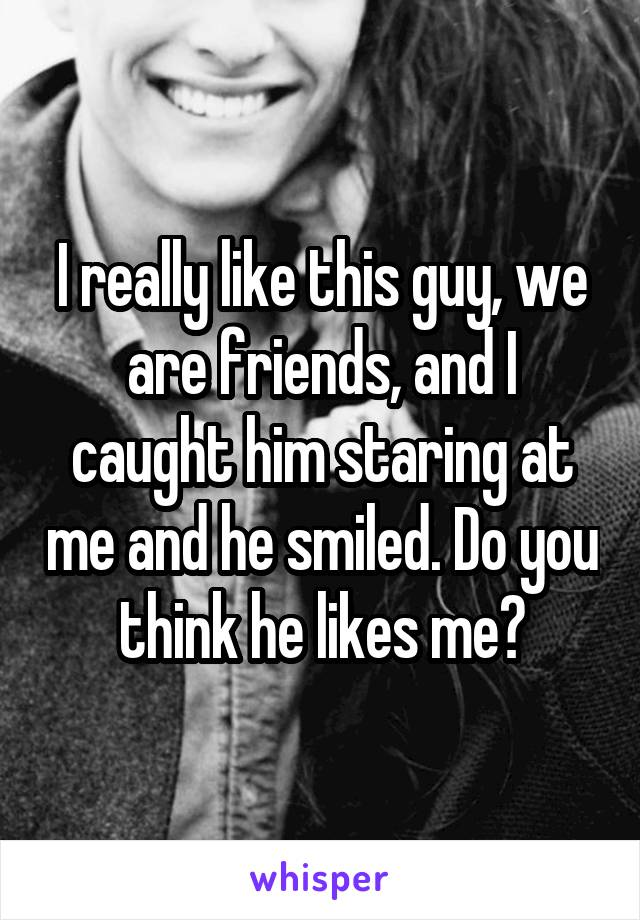 I really like this guy, we are friends, and I caught him staring at me and he smiled. Do you think he likes me?