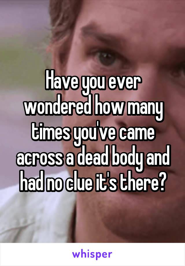 Have you ever wondered how many times you've came across a dead body and had no clue it's there?